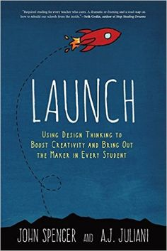 AmazonSmile: Launch: Using Design Thinking to Boost Creativity and Bring Out the Maker in Every Student (9780996989541): John Spencer, A J Juliani: Books