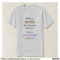"Shop ""What a terrible database query!"" T-Shirt created by AponxDesigns. Best Gifts, Shirt Designs, Jokes, Messages, T Shirts For Women, Writing, Mens Tops, Chistes, Memes"