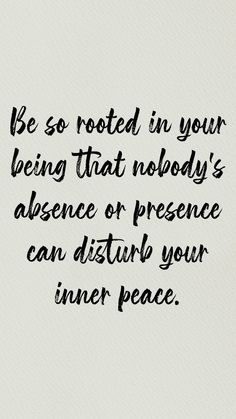 be so rooted in your being that nobody's absence or presence can disturb your inner peace.