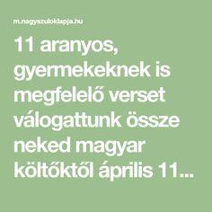11 aranyos, gyermekeknek is megfelelő verset válogattunk össze neked magyar költőktől április 11., a költészet napja alkalmából. Olvasgassátok, tanulgassátok szavalóversenyre - vagy csak úgy! Math Equations