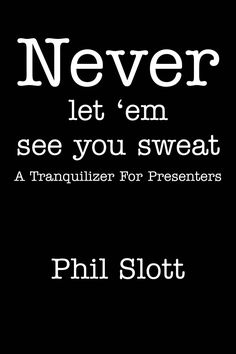 Never Let 'em See You Sweat : A Tranquilizer For Presenters: Phil Slott: 9780967970103: Amazon.com: Books