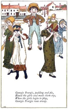 Georgie Peorgie, pudding and pie,  Kissed the girls and made them cry    Kate Greenaway, from Mother Goose, London, New York, 1881.