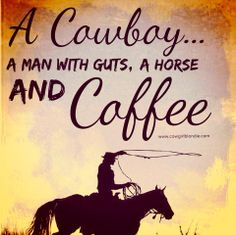 A Cowboy... A Man With Guts, A Horse and Coffee ~cowgirl blondie