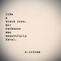 Like a black rose her darkness was beautifully fatal | e. corona                                                                                                                                                                                 More