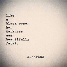 Like a black rose her darkness was beautifully fatal | e. corona