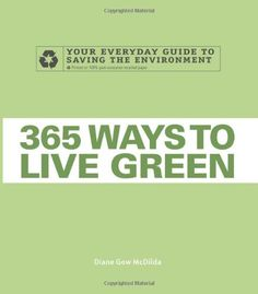 365 Ways to Live Green: Your Everyday Guide to Saving the Environment by Diane Gow McDilda