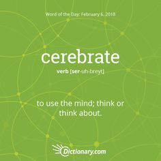 Cerebrate (verb) To use mind think or think about