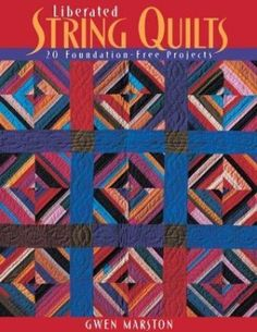 Liberated String Quilts : 20 Foundation-Free Projects by Gwen Marston (2003, Pap