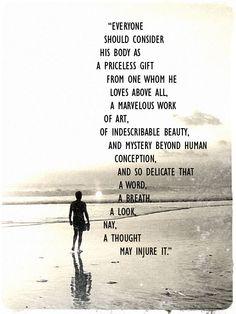 """""""Todo el mundo debería tener en cuenta a su cuerpo como un regalo invaluable de aquel a quien ama por encima de todo, una maravillosa obra de arte, de belleza indescriptible, y misterio más allá de la concepción humana, y tan delicado que una palabra, un suspiro, una mirada, o mejor dicho, un pensamiento podría lesionarlo."""" Nikola Tesla"""