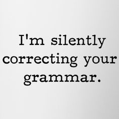 I'm silently correcting  your grammar....