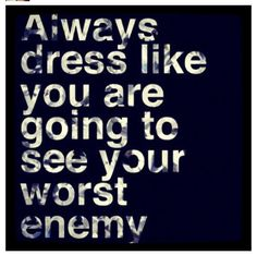 Always dress like you are going to see your worst enemy