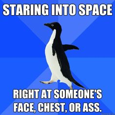 staring into space right at someones face chest or ass  - Socially Awkward Penguin