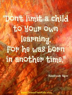 """Don't limit a child to your own learning, for he was born in another time."" ~ Rabindranath Tagore"