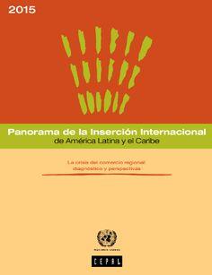 Panorama de la inserción internacional de América Latina y el Caribe, 2015 : la crisis del comercio regional : diagnóstico y perspectivas / Naciones Unidas. Comisión Económica para América Latina y el Caribe. Cód. HF 1480.5 P 2015