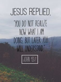 Bible Verse About Strength: jesus repilied you do not realize now what i am doing but later you will understant John 13 7 Bible Verses Quotes, Bible Scriptures, Faith Quotes, Wisdom Quotes, Strength Quotes, Trusting God Quotes, Gods Timing Quotes, Bible Quotes For Teens, Bible Quote Tattoos