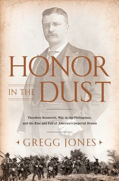 Gregg Jones - Honor in the Dust: Theodore Roosevelt, War in the Philippines, and the Rise and Fall of America's Imperial Dream