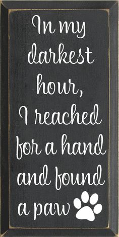 Charcoal board with White text Wood Sign In my darkest hour, I reached for a hand and found a paw. Animal Quotes, Dog Quotes, Life Quotes, I Love Dogs, Puppy Love, Cute Dogs, Beau Message, Dog Signs, Dog Care