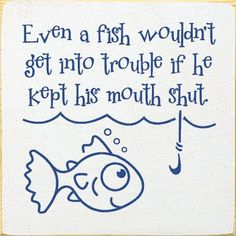 Even a fish wouldn't get into trouble if he kept his mouth shut!