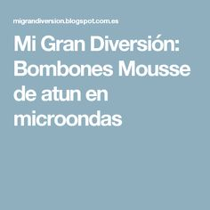 Mi Gran Diversión: Bombones Mousse de atun en microondas