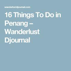 16 Things To Do in Penang – Wanderlust Djournal