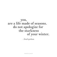 You are a life made of seasons... do not apologize for the starkness of your winter.