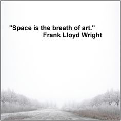 Space is the breath of art. -Frank Lloyd Wright.