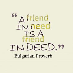 A friend in #need is a #friend in deed. ~ Bulgarian Proverb