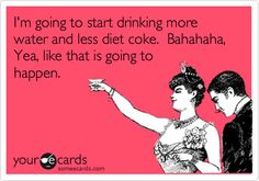 I'm going to start drinking more water and less diet coke. Bahahaha, Yea, like that is going to happen.