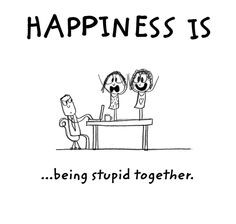Happiness is … being stupid together !!!