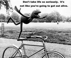 Don't take life so seriously.