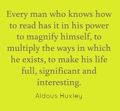 Every man who knows how to read has it in his power to magnify himself, to multiply the ways in which he exists, to make his ife full, significant and interesting.  Aldous Huxley