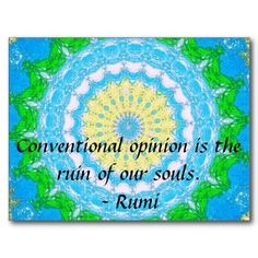 Conventional opinion is the ruin of our souls.  - Rumi