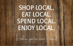 Shop Local, Eat Local, Spend Local, Enjoy Local.  It takes you to start a trend!