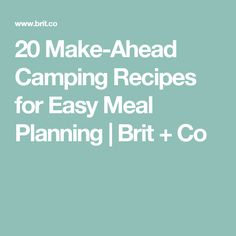 20 Make-Ahead Camping Recipes for Easy Meal Planning | Brit + Co