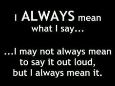 I always mean what I say...I may not always mean to say it out loud, but I always mean it!