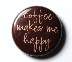 Coffee+Makes+Me+Happy++1+inch+PIN+or+MAGNET+by+snottub+on+Etsy,+$1.25