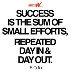 Success is the sum of small efforts. Repeated day in and day out.