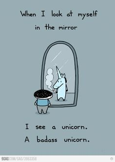 It is true, I do... maybe I should have my mirrors checked just in case they are posters of badass unicorns instead