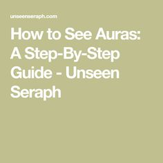 How to See Auras: A Step-By-Step Guide - Unseen Seraph