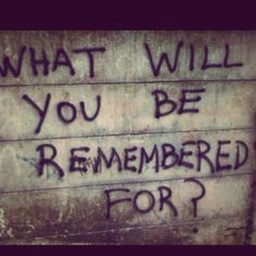 what will you be remembered for graffiti quote
