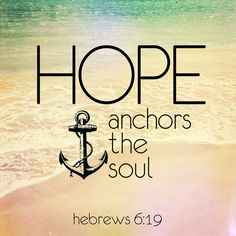 Hebrews 6:19  - Hope anchors the soul. I believe: That Hope is that we now, in Christ have the continous and eternal  presence of God in our life. Fearless confidence in the finished redemptive work of Jesus..if i ever got a tattoo, this is the reason i would want an anchor.