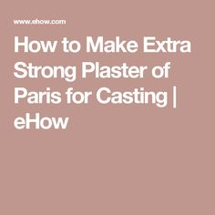 How to Make Extra Strong Plaster of Paris for Casting | eHow
