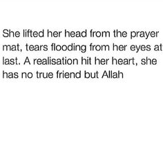 """She lifted her head from the prayer mat, tears flooding from her eyes at last. A realization hit her heart: she has no true friend but Allah Subhanahu wa Ta'ala."""