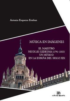 Música en imágenes : El maestro Nicolás Ledesma (Grisel, Zaragoza, 1791 , Bilbao, 1883): un músico en la España del siglo XIX / Antonio Ezquerro Esteban.Madrid : Alpuerto,  2015.