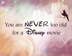 just cause we grow older don't mean we have to stop believing and watching and loving, Disney is to show that
