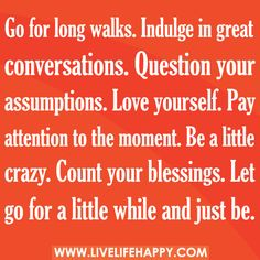 Go for long walks. Indulge in great conversations. Question your assumptions. Love yourself. Pay attention to the moment. Be a little crazy. Count your blessings. Let go for a little while and just be.