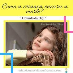 """""""Como a criança encara a morte?  Por Acenildes Uliani / """"O mundo de Gigi!"""