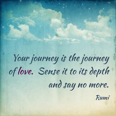 Your journey is the journey of love. Sense it to its depth and say no more. Rumi