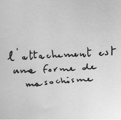 L'attachement est une forme de masochisme.