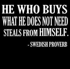 I've robbed myself blind over the years!! Good minimalist Swedish proverb